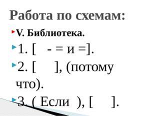 V. Библиотека. 1. [ - = и =]. 2. [ ], (потому что). 3. ( Если ), [ ]. Работа