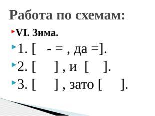VI. Зима. 1. [ - = , да =]. 2. [ ] , и [ ]. 3. [ ] , зато [ ]. Работа по схем
