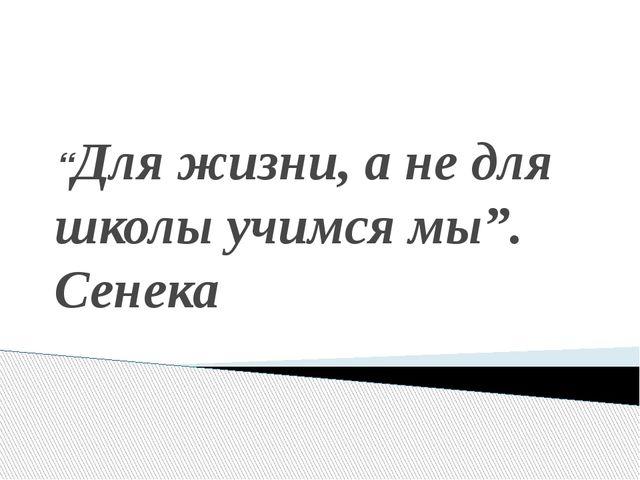 """""""Для жизни, а не для школы учимся мы"""". Сенека"""