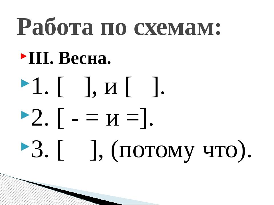 III. Весна. 1. [ ], и [ ]. 2. [ - = и =]. 3. [ ], (потому что). Работа по схе...