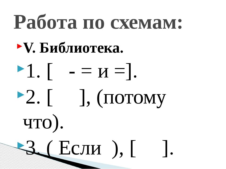 V. Библиотека. 1. [ - = и =]. 2. [ ], (потому что). 3. ( Если ), [ ]. Работа...