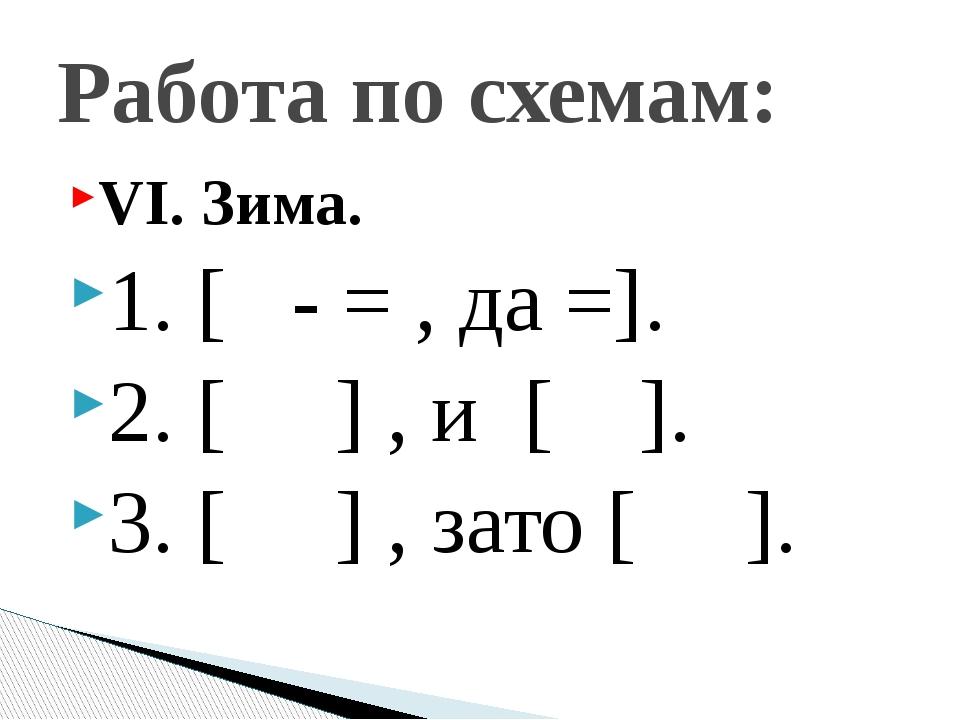 VI. Зима. 1. [ - = , да =]. 2. [ ] , и [ ]. 3. [ ] , зато [ ]. Работа по схем...