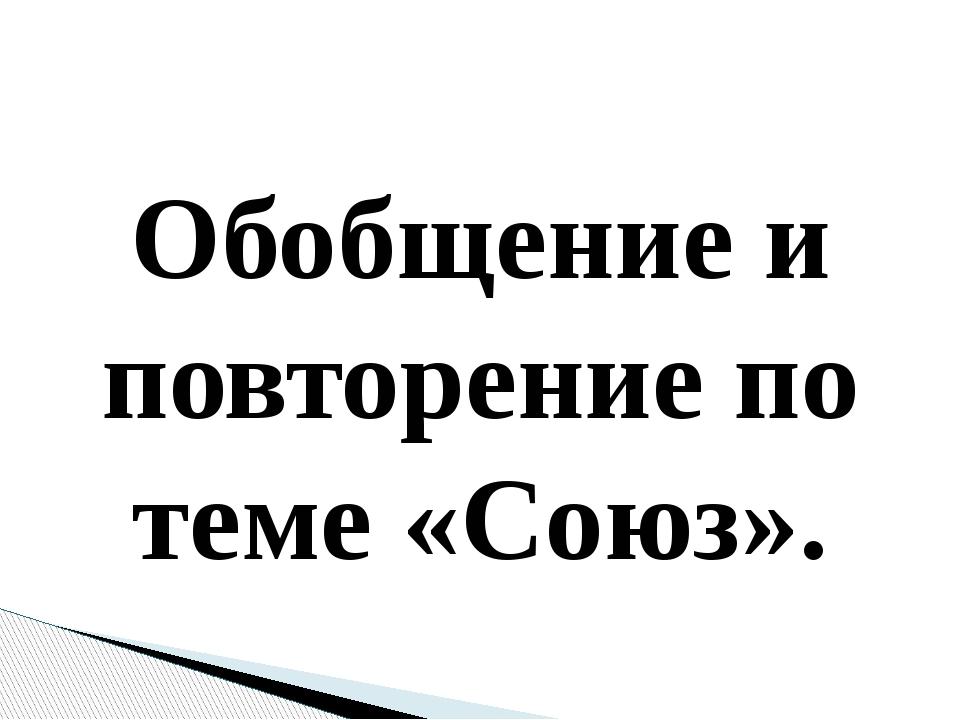 Обобщение и повторение по теме «Союз».