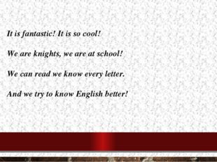 It is fantastic! It is so cool! We are knights, we are at school! We can read