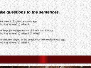 Make questions to the sentences. 1. Mike went to England a month ago. a) Who?