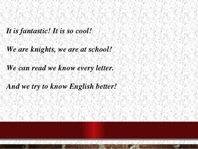 It is fantastic! It is so cool! We are knights, we are at school! We can read...
