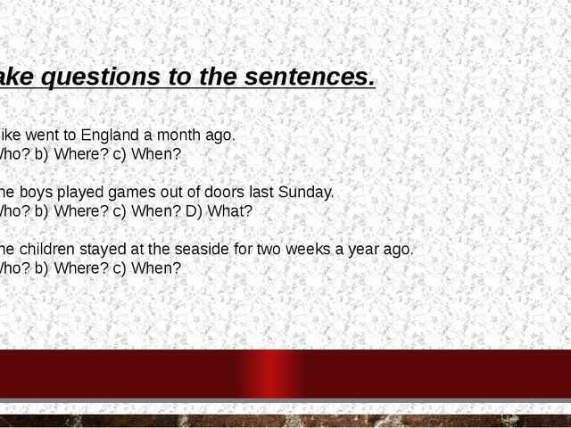 Make questions to the sentences. 1. Mike went to England a month ago. a) Who?...