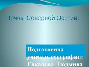 Почвы Северной Осетии. Подготовила учитель географии: Елканова Людмила Хазбие