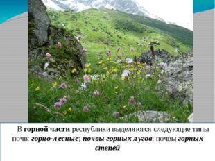 В горной части республики выделяются следующие типы почв: горно-лесные; почв