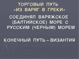 ТОРГОВЫЙ ПУТЬ «ИЗ ВАРЯГ В ГРЕКИ» СОЕДИНЯЛ ВАРЯЖСКОЕ (БАЛТИЙСКОЕ) МОРЕ С РУССК