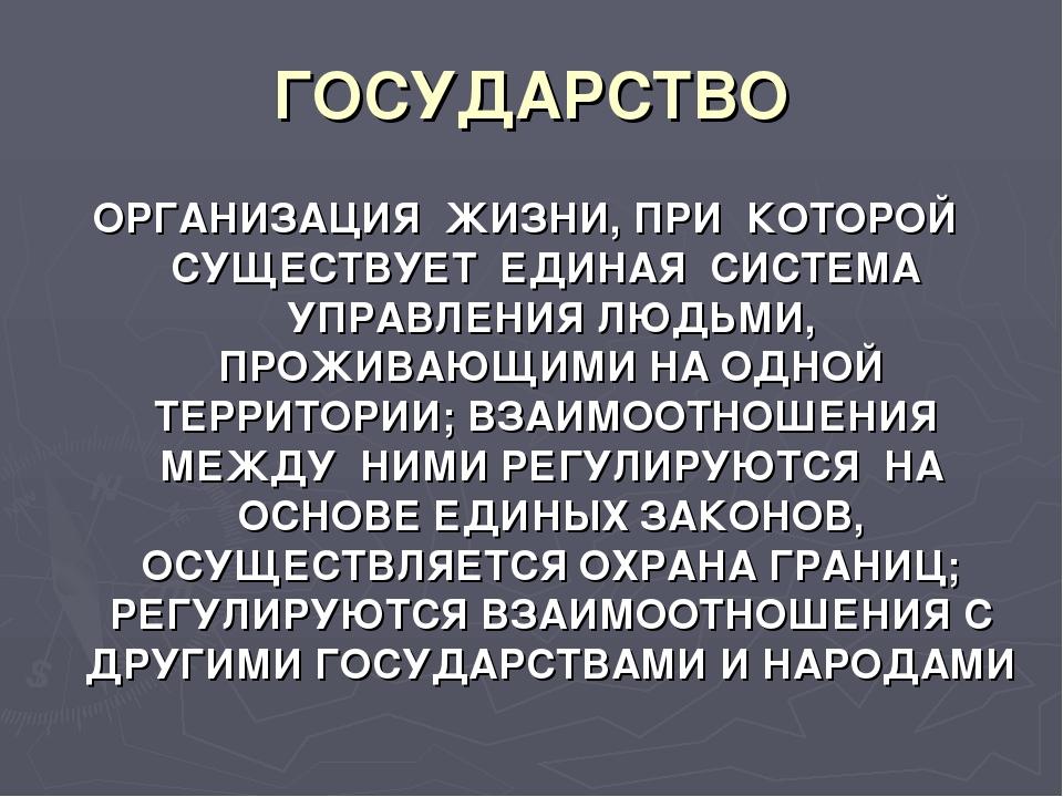 ГОСУДАРСТВО ОРГАНИЗАЦИЯ ЖИЗНИ, ПРИ КОТОРОЙ СУЩЕСТВУЕТ ЕДИНАЯ СИСТЕМА УПРАВЛЕН...