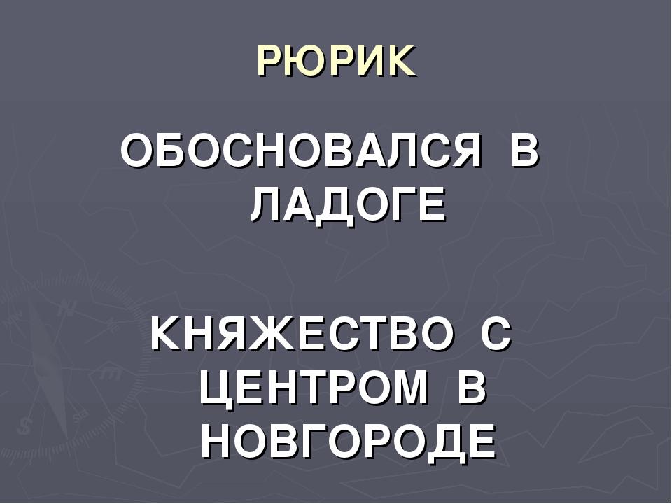 РЮРИК ОБОСНОВАЛСЯ В ЛАДОГЕ КНЯЖЕСТВО С ЦЕНТРОМ В НОВГОРОДЕ