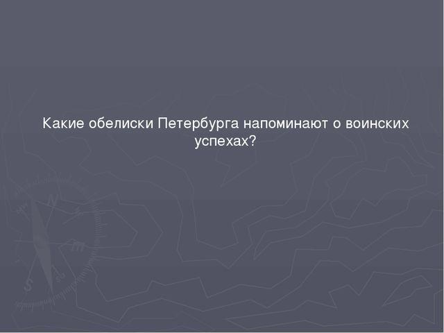 Какие обелиски Петербурга напоминают о воинских успехах?