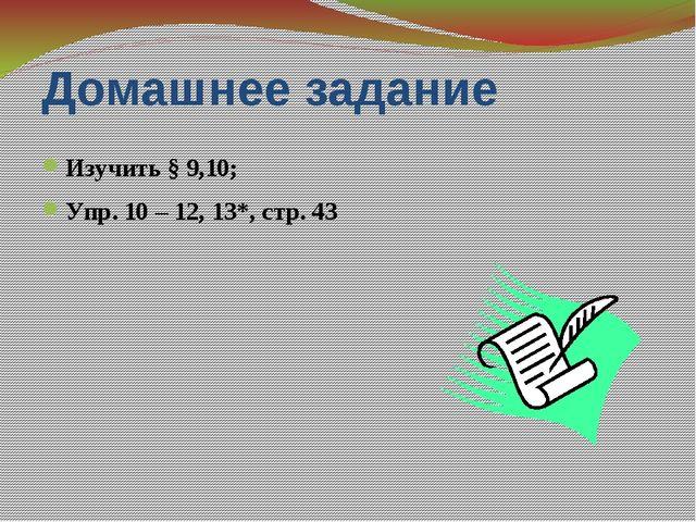 Домашнее задание Изучить § 9,10; Упр. 10 – 12, 13*, стр. 43