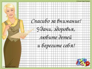 Спасибо за внимание! Удачи, здоровья, любите детей и берегите себя! © Фокина