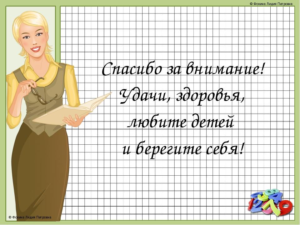 Спасибо за внимание! Удачи, здоровья, любите детей и берегите себя! © Фокина...