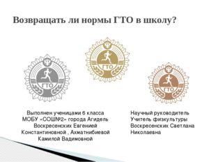 Возвращать ли нормы ГТО в школу? Выполнен ученицами 6 класса МОБУ «СОШ№2» гор