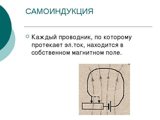 САМОИНДУКЦИЯ Каждый проводник, по которому протекает эл.ток, находится в собс...