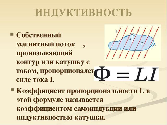 ИНДУКТИВНОСТЬ Собственный магнитный потокΦ, пронизывающий контур или катушку...