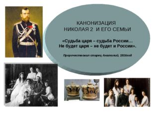 КАНОНИЗАЦИЯ НИКОЛАЯ 2 И ЕГО СЕМЬИ «Судьба царя – судьба России… Не будет царя