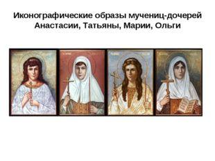 Иконографические образы мучениц-дочерей Анастасии, Татьяны, Марии, Ольги