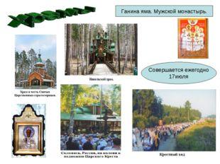 Совершается ежегодно 17июля Ганина яма. Мужской монастырь.