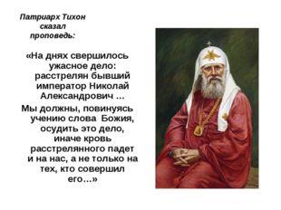 Патриарх Тихон сказал проповедь: «На днях свершилось ужасное дело: расстрелян