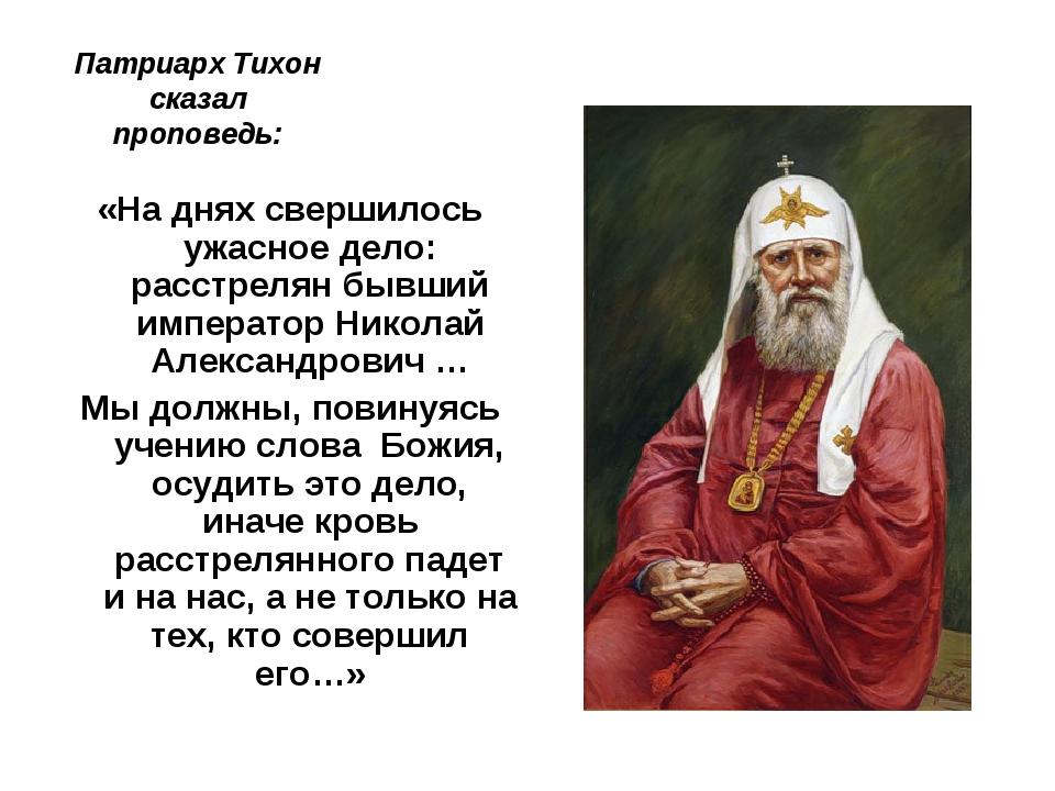 Патриарх Тихон сказал проповедь: «На днях свершилось ужасное дело: расстрелян...