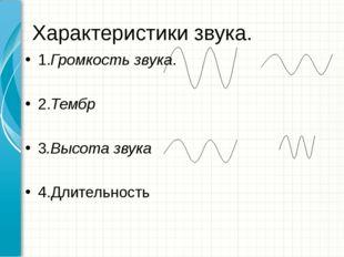 Характеристики звука. 1.Громкость звука. 2.Тембр 3.Высота звука 4.Длительность