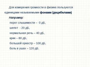 Для измерения громкости в физике пользуются единицами называемыми фонами (дец