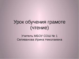 Урок обучения грамоте (чтение) Учитель МБОУ СОШ № 1 Селиванова Ирина Николаевна