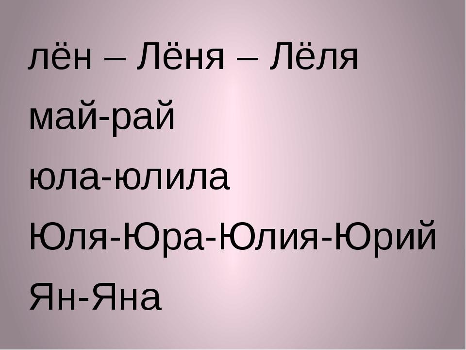 лён – Лёня – Лёля май-рай юла-юлила Юля-Юра-Юлия-Юрий Ян-Яна