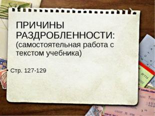 ПРИЧИНЫ РАЗДРОБЛЕННОСТИ: (самостоятельная работа с текстом учебника) Стр. 127