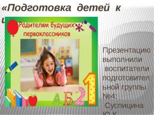 «Подготовка детей к школе.» Презентацию выполнили воспитатели подготовительно