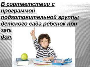 В соответствии с программой подготовительной группы детского сада ребенок при