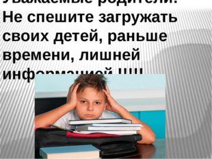 Уважаемые родители! Не спешите загружать своих детей, раньше времени, лишней