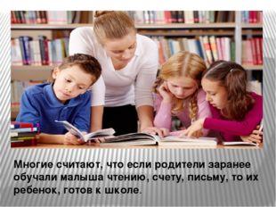 Многие считают, что если родители заранее обучали малыша чтению, счету, письм