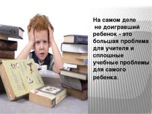 На самом деле не доигравший ребенок - это большая проблема для учителя и спло