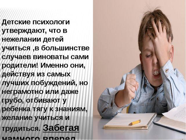 Детские психологи утверждают, что в нежелании детей учиться ,в большинстве сл...