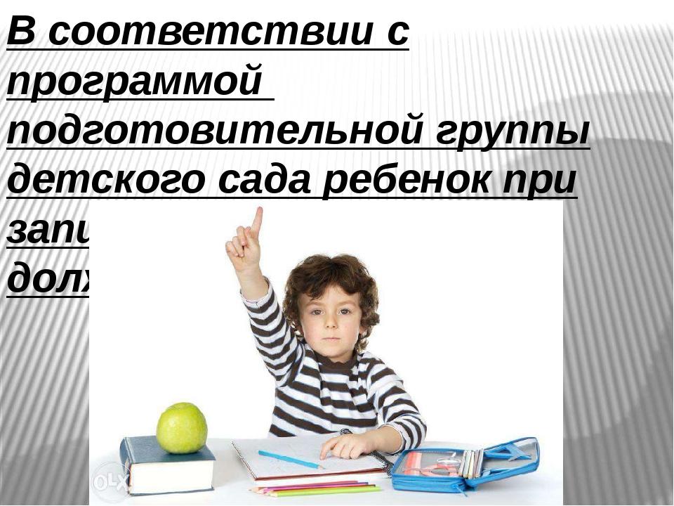 В соответствии с программой подготовительной группы детского сада ребенок при...