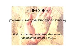 «ПЕСОК» (ТАЙНЫ И ЗАГАДКИ ПРОСТОГО ПЕСКА) Всё, что нужно человеку для жизни на