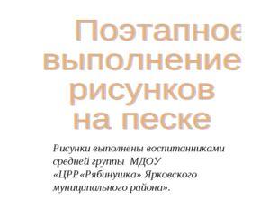 Рисунки выполнены воспитанниками средней группы МДОУ «ЦРР«Рябинушка» Ярковско