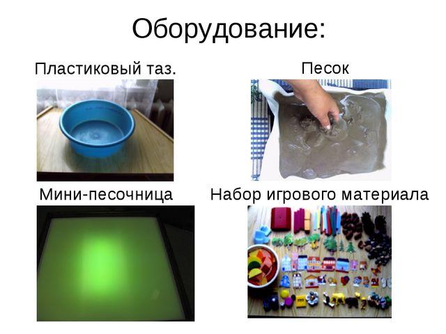 Оборудование: Мини-песочница Песок Набор игрового материала Пластиковый таз.