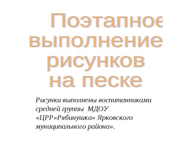 Рисунки выполнены воспитанниками средней группы МДОУ «ЦРР«Рябинушка» Ярковско...