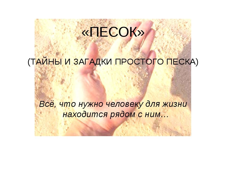 «ПЕСОК» (ТАЙНЫ И ЗАГАДКИ ПРОСТОГО ПЕСКА) Всё, что нужно человеку для жизни на...