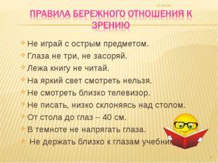 Не играй с острым предметом. Глаза не три, не засоряй. Лежа книгу не читай. Н