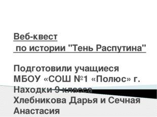 """Веб-квест по истории """"Тень Распутина"""" Подготовили учащиеся МБОУ «СОШ №1 «Полю"""