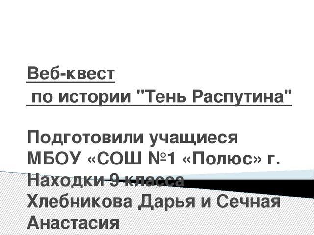 """Веб-квест по истории """"Тень Распутина"""" Подготовили учащиеся МБОУ «СОШ №1 «Полю..."""