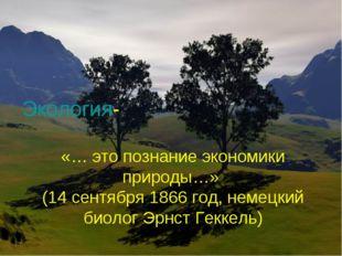 Экология- «… это познание экономики природы…» (14 сентября 1866 год, немецкий