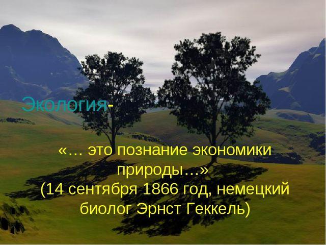 Экология- «… это познание экономики природы…» (14 сентября 1866 год, немецкий...